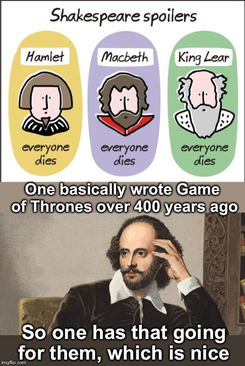 Repost you're own memes, April 16th until I'm now bored with calling it this I can't be bothered to finish the title | One basically wrote Game of Thrones over 400 years ago So one has that going for them, which is nice | image tagged in hey girl shakespeare,game of thrones,repost your own memes week,craziness_all_the_way,triumph_9,meme morphing | made w/ Imgflip meme maker