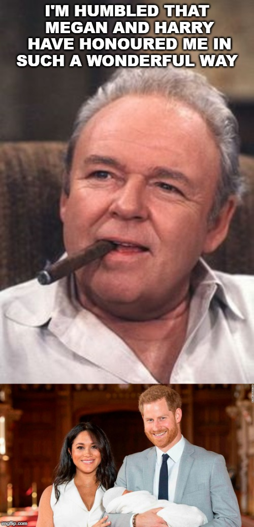 I'M HUMBLED THAT MEGAN AND HARRY HAVE HONOURED ME IN SUCH A WONDERFUL WAY | image tagged in archie bunker | made w/ Imgflip meme maker