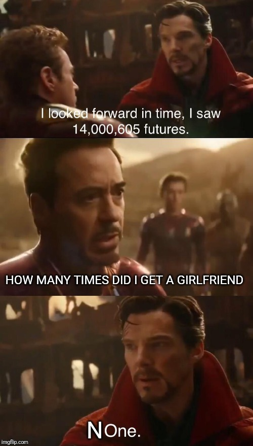 Dr. Strange's Futures | HOW MANY TIMES DID I GET A GIRLFRIEND N | image tagged in dr stranges futures | made w/ Imgflip meme maker