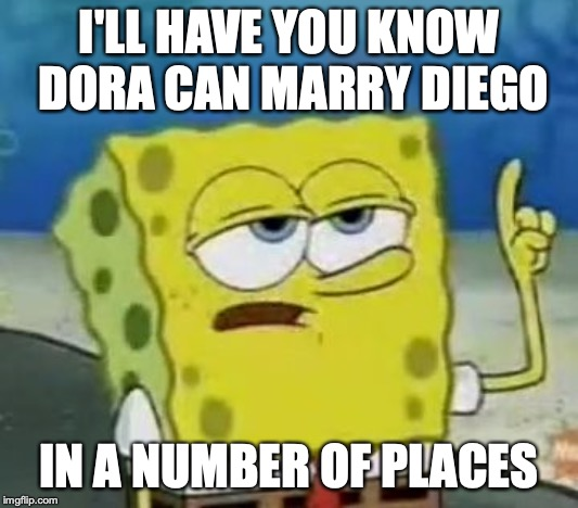 Dora the Explorer Cousin Incest | I'LL HAVE YOU KNOW DORA CAN MARRY DIEGO IN A NUMBER OF PLACES | image tagged in memes,ill have you know spongebob,incest,cousin,dora the explorer | made w/ Imgflip meme maker