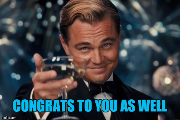 Leonardo Dicaprio Cheers Meme | CONGRATS TO YOU AS WELL | image tagged in memes,leonardo dicaprio cheers | made w/ Imgflip meme maker
