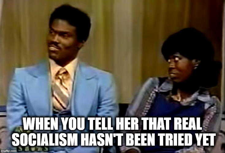 Real Socialism | WHEN YOU TELL HER THAT REAL SOCIALISM HASN'T BEEN TRIED YET | image tagged in wife reacts,socialism | made w/ Imgflip meme maker
