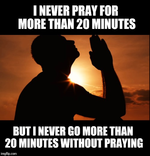 Prayer Life | I NEVER PRAY FOR MORE THAN 20 MINUTES BUT I NEVER GO MORE THAN 20 MINUTES WITHOUT PRAYING | image tagged in new,prayer | made w/ Imgflip meme maker