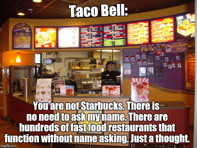 Taco Bell | Taco Bell: You are not Starbucks. There is no need to ask my name. There are hundreds of fast food restaurants that function without name as | image tagged in taco bell,memes | made w/ Imgflip meme maker