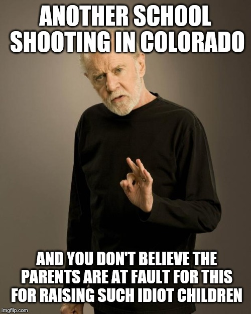 George Carlin |  ANOTHER SCHOOL SHOOTING IN COLORADO; AND YOU DON'T BELIEVE THE PARENTS ARE AT FAULT FOR THIS FOR RAISING SUCH IDIOT CHILDREN | image tagged in george carlin | made w/ Imgflip meme maker