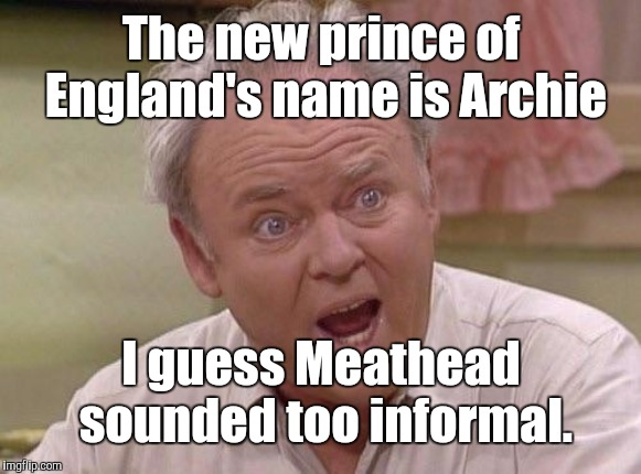 Archie Windsor | The new prince of England's name is Archie I guess Meathead sounded too informal. | image tagged in archie bunker,memes | made w/ Imgflip meme maker