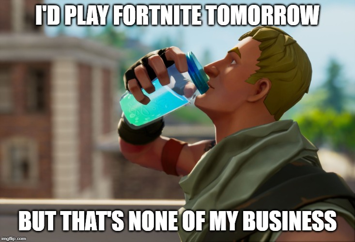 Fortnite the frog | I'D PLAY FORTNITE TOMORROW BUT THAT'S NONE OF MY BUSINESS | image tagged in fortnite the frog | made w/ Imgflip meme maker