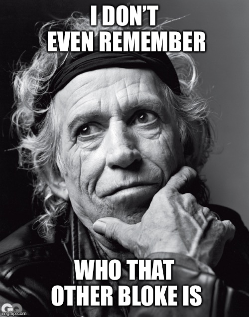 Keith Richards Confessions | I DON'T EVEN REMEMBER WHO THAT OTHER BLOKE IS | image tagged in keith richards confessions | made w/ Imgflip meme maker