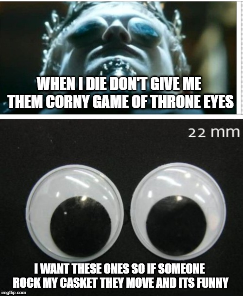 WHEN I DIE DON'T GIVE ME THEM CORNY GAME OF THRONE EYES I WANT THESE ONES SO IF SOMEONE ROCK MY CASKET THEY MOVE AND ITS FUNNY | image tagged in got | made w/ Imgflip meme maker
