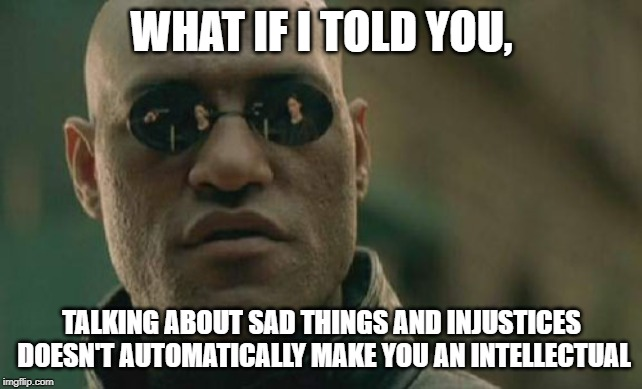 Matrix Morpheus |  WHAT IF I TOLD YOU, TALKING ABOUT SAD THINGS AND INJUSTICES DOESN'T AUTOMATICALLY MAKE YOU AN INTELLECTUAL | image tagged in memes,matrix morpheus | made w/ Imgflip meme maker