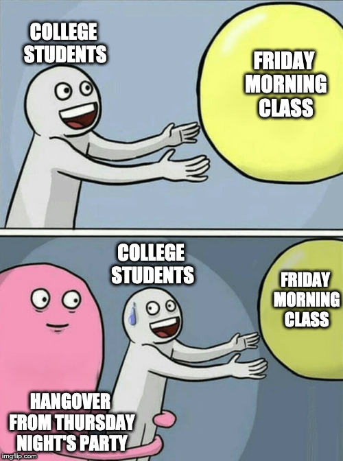 Beer, books... It's complicated | FRIDAY MORNING CLASS COLLEGE STUDENTS HANGOVER FROM THURSDAY NIGHT'S PARTY COLLEGE STUDENTS FRIDAY MORNING CLASS | image tagged in running away balloon,student life,college humor | made w/ Imgflip meme maker