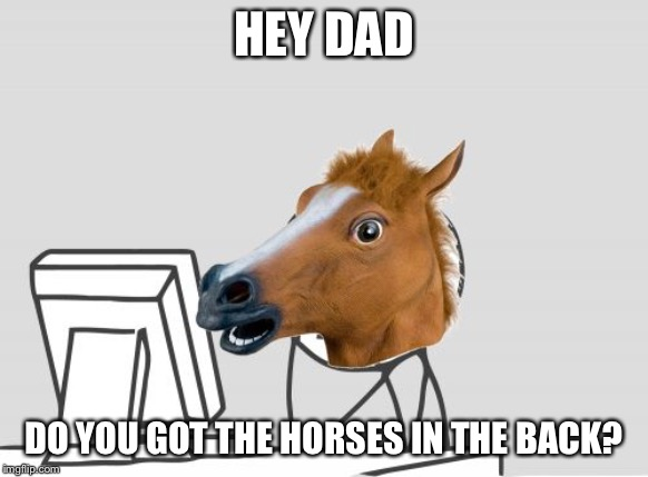Computer Horse | HEY DAD DO YOU GOT THE HORSES IN THE BACK? | image tagged in memes,computer horse | made w/ Imgflip meme maker