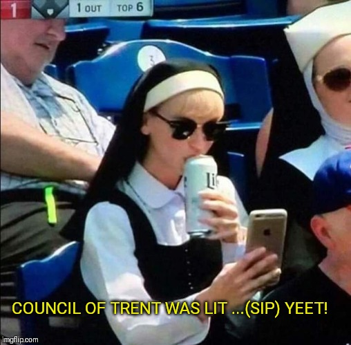 Nun drinking beer at baseball game | COUNCIL OF TRENT WAS LIT ...(SIP) YEET! | image tagged in nun drinking beer at baseball game | made w/ Imgflip meme maker