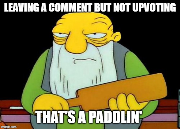 That's a paddlin' Meme | LEAVING A COMMENT BUT NOT UPVOTING THAT'S A PADDLIN' | image tagged in memes,that's a paddlin' | made w/ Imgflip meme maker