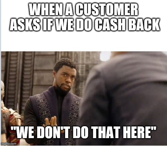 "We don't do that here | WHEN A CUSTOMER ASKS IF WE DO CASH BACK ""WE DON'T DO THAT HERE"" 