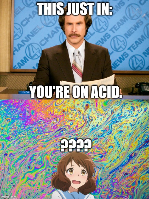 Anime girls on acid | THIS JUST IN: YOU'RE ON ACID. ???? | image tagged in anchorman,anchorman news update,ron burgundy,anime,funny,acid | made w/ Imgflip meme maker