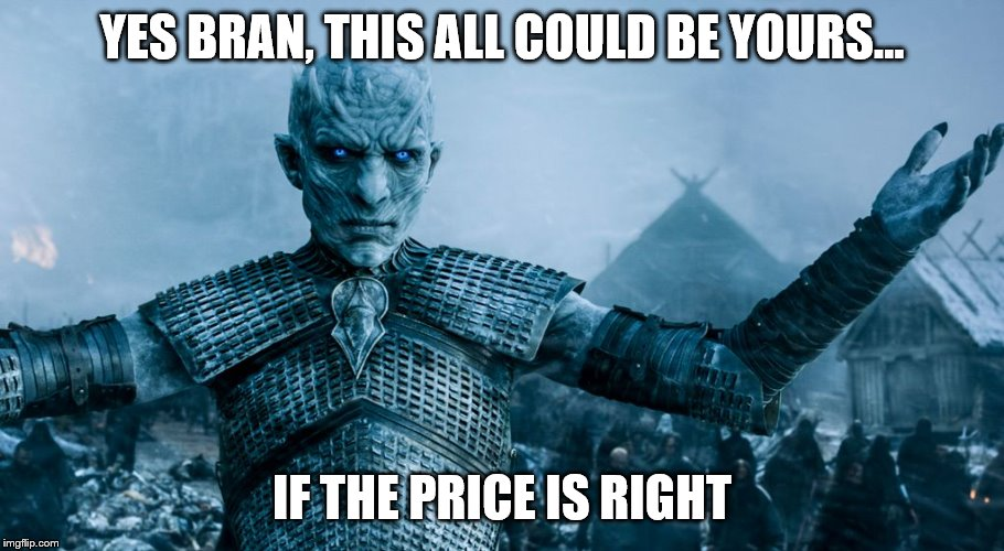 Game of Thrones Night King | YES BRAN, THIS ALL COULD BE YOURS... IF THE PRICE IS RIGHT | image tagged in game of thrones night king | made w/ Imgflip meme maker