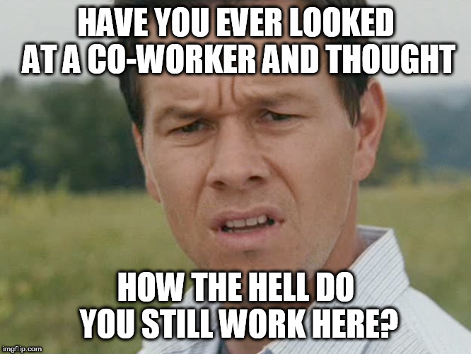 confused man | HAVE YOU EVER LOOKED AT A CO-WORKER AND THOUGHT HOW THE HELL DO YOU STILL WORK HERE? | image tagged in confused man | made w/ Imgflip meme maker