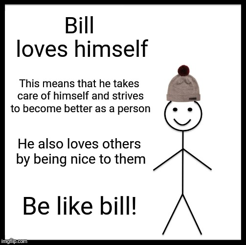 Love yourself! :D | Bill loves himself This means that he takes care of himself and strives to become better as a person He also loves others by being nice to t | image tagged in memes,be like bill,love yourself | made w/ Imgflip meme maker