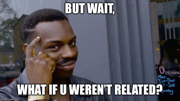 Roll Safe Think About It Meme | BUT WAIT, WHAT IF U WEREN'T RELATED? | image tagged in memes,roll safe think about it | made w/ Imgflip meme maker