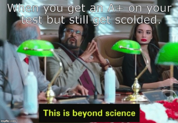 This is beyond science... | When you get an A+ on your test but still get scolded. | image tagged in this is beyond science | made w/ Imgflip meme maker