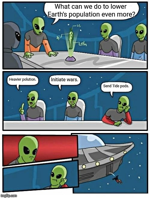 Alien Meeting Suggestion | What can we do to lower Earth's population even more? Heavier polution. Initiate wars. Send Tide pods. | image tagged in memes,alien meeting suggestion | made w/ Imgflip meme maker