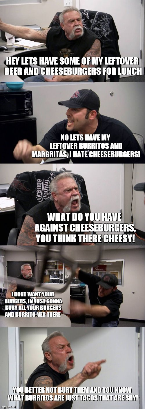 American Chopper Argument | HEY LETS HAVE SOME OF MY LEFTOVER BEER AND CHEESEBURGERS FOR LUNCH NO LETS HAVE MY LEFTOVER BURRITOS AND MARGRITAS, I HATE CHEESEBURGERS! WH | image tagged in american chopper argument,bad puns,burrito,cheeseburger | made w/ Imgflip meme maker