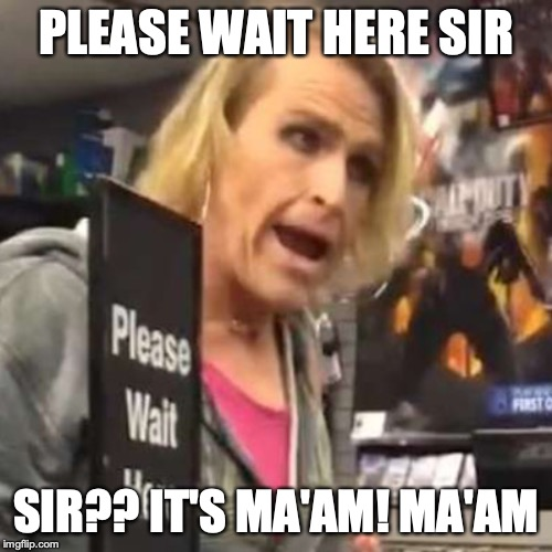 Maam |  PLEASE WAIT HERE SIR; SIR?? IT'S MA'AM! MA'AM | image tagged in maam | made w/ Imgflip meme maker