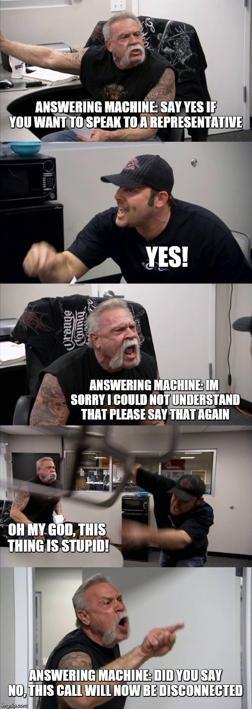 Im sorry I did not understand that | ANSWERING MACHINE: SAY YES IF YOU WANT TO SPEAK TO A REPRESENTATIVE YES! ANSWERING MACHINE: IM SORRY I COULD NOT UNDERSTAND THAT PLEASE SAY  | image tagged in american chopper argument,sorry i annoyed you,mistakes,crappy | made w/ Imgflip meme maker