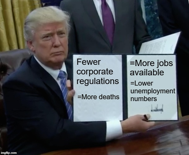 Trump Bill Signing | Fewer corporate regulations =More jobs available =More deaths =Lower unemployment numbers | image tagged in memes,trump bill signing | made w/ Imgflip meme maker