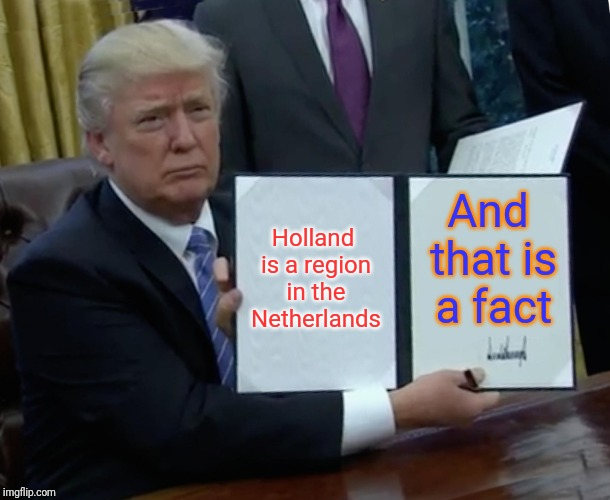 Holland is a region in the Netherlands And that is a fact | image tagged in memes,trump bill signing | made w/ Imgflip meme maker