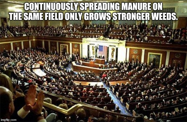 Make America Great, fire them all. | CONTINUOUSLY SPREADING MANURE ON THE SAME FIELD ONLY GROWS STRONGER WEEDS. | image tagged in congress,vote out incumbents,corruption,manure,worst congress ever,maga | made w/ Imgflip meme maker