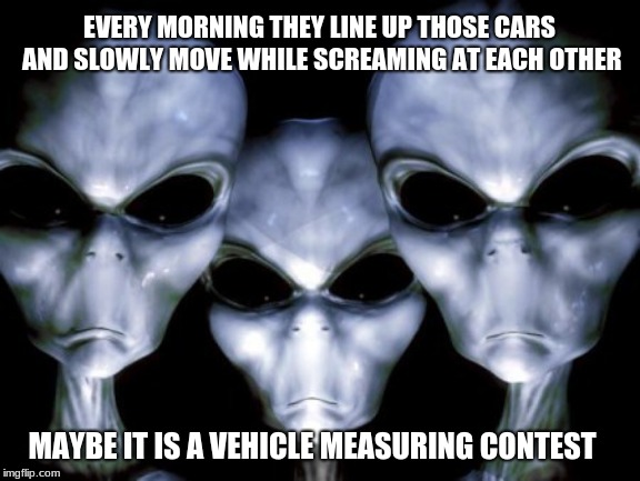Aliens study traffic so you don't have to. |  EVERY MORNING THEY LINE UP THOSE CARS AND SLOWLY MOVE WHILE SCREAMING AT EACH OTHER; MAYBE IT IS A VEHICLE MEASURING CONTEST | image tagged in angry aliens,traffic jams,watching humans is hard work,destroy all humans,what are they thinking | made w/ Imgflip meme maker