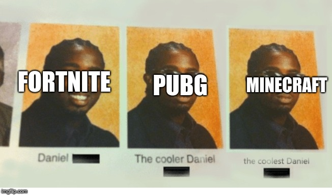 FORTNITE PUBG MINECRAFT | image tagged in coolest daniel | made w/ Imgflip meme maker