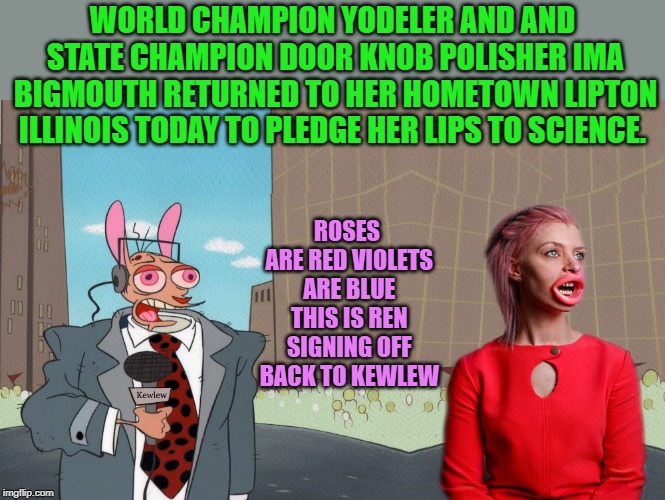 news flash! | WORLD CHAMPION YODELER AND AND STATE CHAMPION DOOR KNOB POLISHER IMA BIGMOUTH RETURNED TO HER HOMETOWN LIPTON ILLINOIS TODAY TO PLEDGE HER L | image tagged in kewlew,ren news,ima bigmouth,funny | made w/ Imgflip meme maker