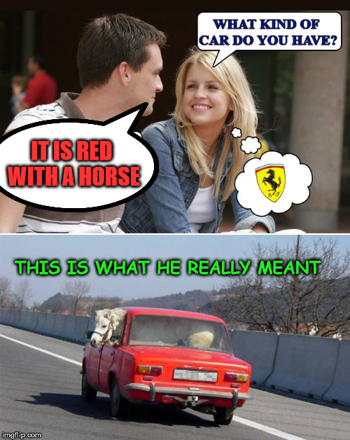 This is not the Ferrari that your looking for |  WHAT KIND OF CAR DO YOU HAVE? IT IS RED WITH A HORSE; THIS IS WHAT HE REALLY MEANT | image tagged in ferrari,thinking,trying to impress her,epic fail,funny meme | made w/ Imgflip meme maker