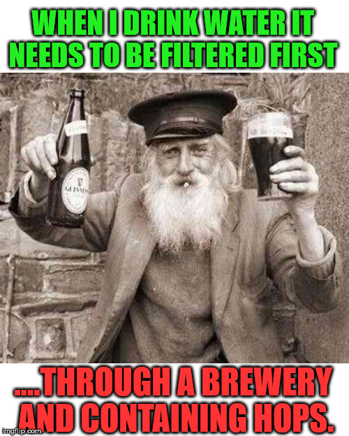 Beer is good | WHEN I DRINK WATER IT NEEDS TO BE FILTERED FIRST ....THROUGH A BREWERY AND CONTAINING HOPS. | image tagged in drinking,beer,funny meme,guy beer | made w/ Imgflip meme maker