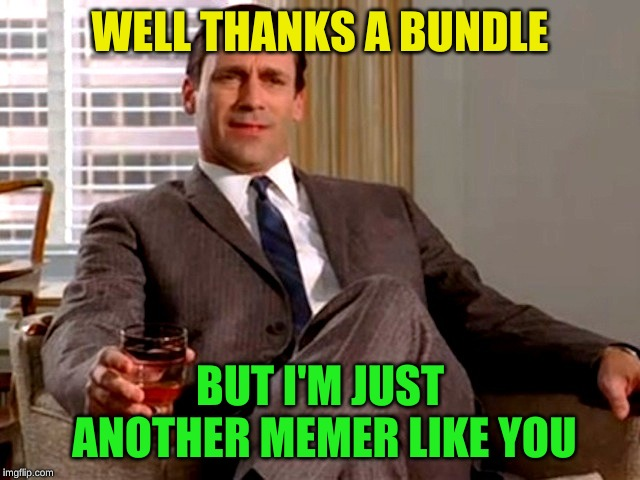 Don Draper | WELL THANKS A BUNDLE BUT I'M JUST ANOTHER MEMER LIKE YOU | image tagged in don draper | made w/ Imgflip meme maker