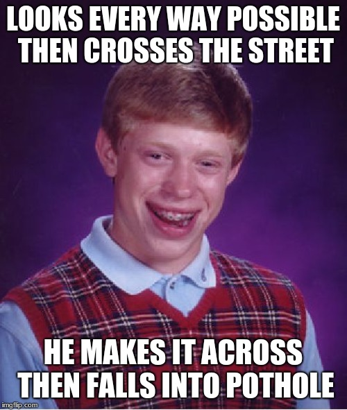 Bad Luck Brian Meme | LOOKS EVERY WAY POSSIBLE THEN CROSSES THE STREET HE MAKES IT ACROSS THEN FALLS INTO POTHOLE | image tagged in memes,bad luck brian | made w/ Imgflip meme maker