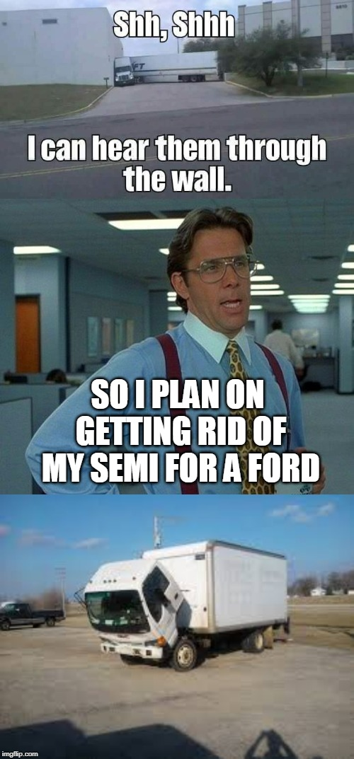Semi's are alive and have feelings. | SO I PLAN ON GETTING RID OF MY SEMI FOR A FORD | image tagged in memes,that would be great,semi | made w/ Imgflip meme maker