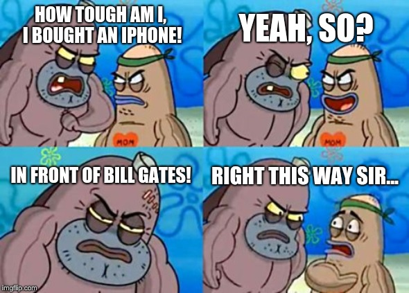 repost your own memes week, FOREVER!!! | HOW TOUGH AM I, I BOUGHT AN IPHONE! YEAH, SO? IN FRONT OF BILL GATES! RIGHT THIS WAY SIR... | image tagged in memes,how tough are you,bill gates,iphone | made w/ Imgflip meme maker