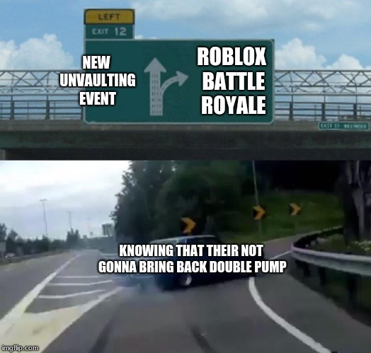 Left Exit 12 Off Ramp Meme | NEW UNVAULTING EVENT ROBLOX BATTLE ROYALE KNOWING THAT THEIR NOT GONNA BRING BACK DOUBLE PUMP | image tagged in memes,left exit 12 off ramp | made w/ Imgflip meme maker