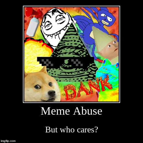 Meme Abuse | But who cares? | image tagged in funny,demotivationals | made w/ Imgflip demotivational maker