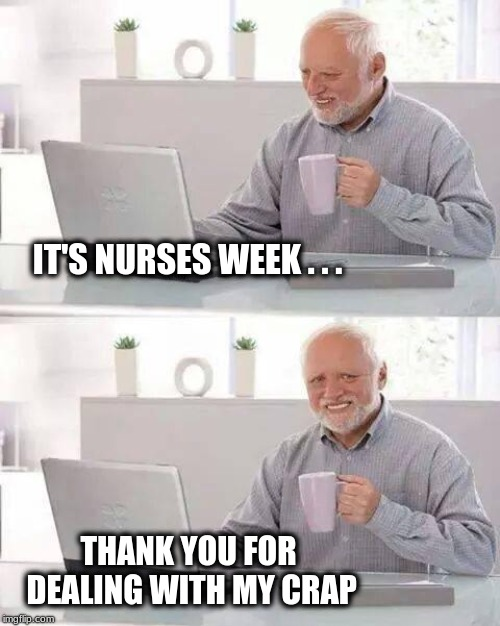 Nurses Week 2019 | IT'S NURSES WEEK . . . THANK YOU FOR DEALING WITH MY CRAP | image tagged in memes,hide the pain harold,nurses,incontinence,poop,diapers | made w/ Imgflip meme maker