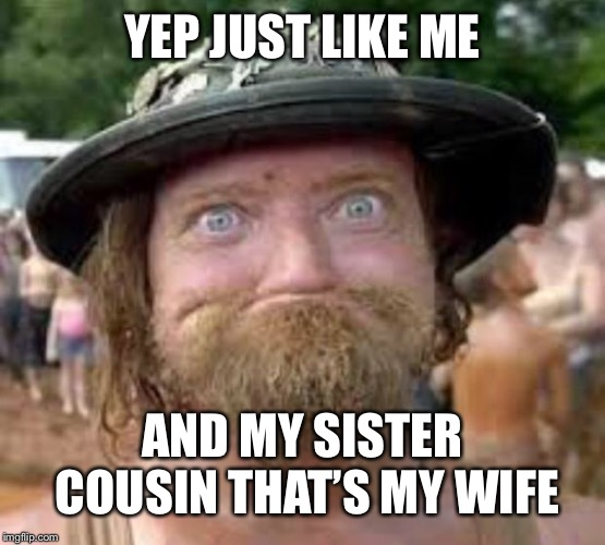 Hillbilly | YEP JUST LIKE ME AND MY SISTER COUSIN THAT'S MY WIFE | image tagged in hillbilly | made w/ Imgflip meme maker