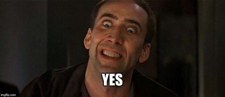 Nicholas Cage crazy eyes | YES | image tagged in nicholas cage crazy eyes | made w/ Imgflip meme maker