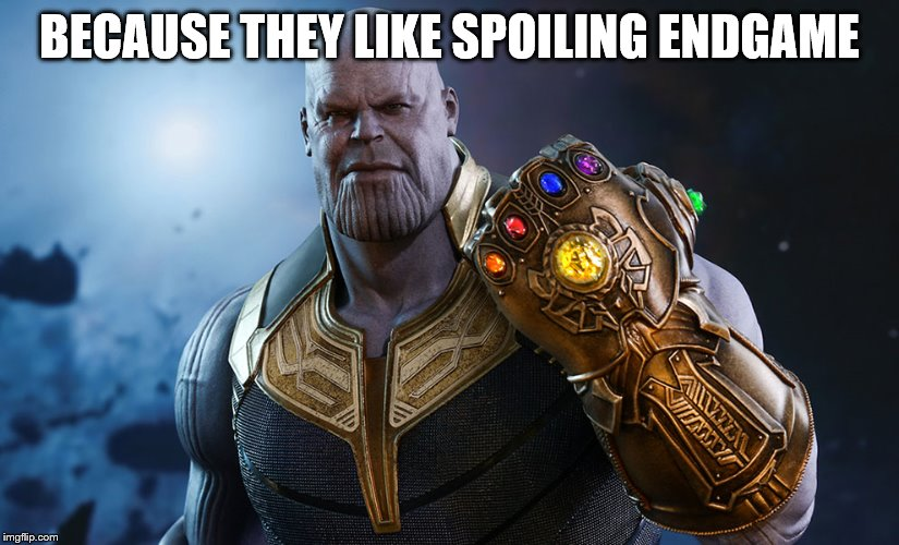 Thanos | BECAUSE THEY LIKE SPOILING ENDGAME | image tagged in thanos | made w/ Imgflip meme maker