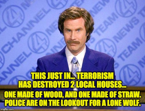 anchorman news update | THIS JUST IN… TERRORISM HAS DESTROYED 2 LOCAL HOUSES... ONE MADE OF WOOD, AND ONE MADE OF STRAW. POLICE ARE ON THE LOOKOUT FOR A LONE WOLF. | image tagged in anchorman news update | made w/ Imgflip meme maker