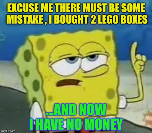 Ill Have You Know Spongebob Meme | EXCUSE ME THERE MUST BE SOME MISTAKE , I BOUGHT 2 LEGO BOXES ...AND NOW I HAVE NO MONEY | image tagged in memes,ill have you know spongebob | made w/ Imgflip meme maker
