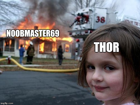 Disaster Girl |  THOR; NOOBMASTER69 | image tagged in memes,disaster girl | made w/ Imgflip meme maker